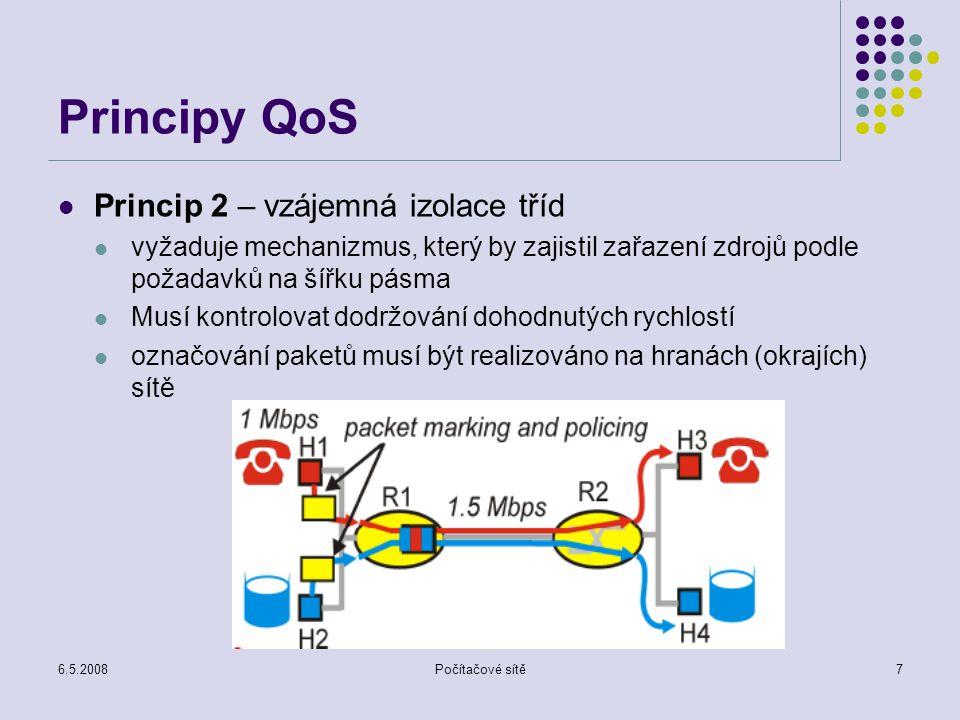 6.5.2008Počítačové sítě7 Principy QoS Princip 2 – vzájemná izolace tříd vyžaduje mechanizmus, který by zajistil zařazení zdrojů podle požadavků na šířku pásma Musí kontrolovat dodržování dohodnutých rychlostí označování paketů musí být realizováno na hranách (okrajích) sítě
