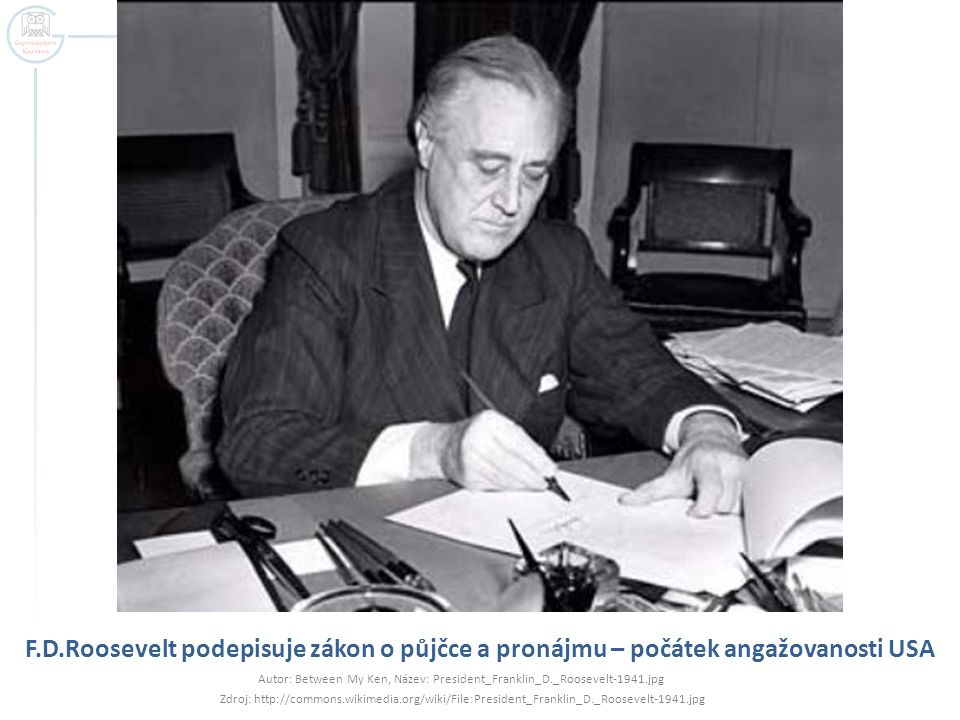 F.D.Roosevelt podepisuje zákon o půjčce a pronájmu – počátek angažovanosti USA Autor: Between My Ken, Název: President_Franklin_D._Roosevelt-1941.jpg Zdroj: http://commons.wikimedia.org/wiki/File:President_Franklin_D._Roosevelt-1941.jpg