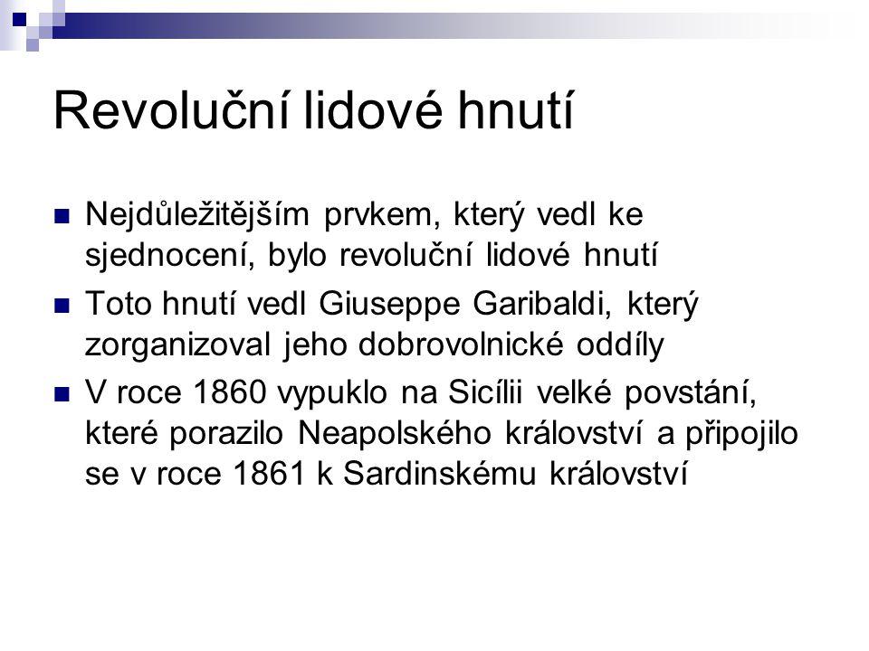 Revoluční lidové hnutí Nejdůležitějším prvkem, který vedl ke sjednocení, bylo revoluční lidové hnutí Toto hnutí vedl Giuseppe Garibaldi, který zorganizoval jeho dobrovolnické oddíly V roce 1860 vypuklo na Sicílii velké povstání, které porazilo Neapolského království a připojilo se v roce 1861 k Sardinskému království