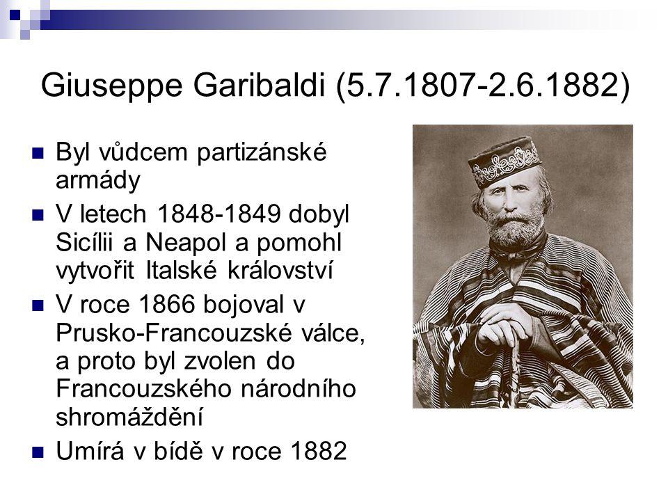 Giuseppe Garibaldi (5.7.1807-2.6.1882) Byl vůdcem partizánské armády V letech 1848-1849 dobyl Sicílii a Neapol a pomohl vytvořit Italské království V roce 1866 bojoval v Prusko-Francouzské válce, a proto byl zvolen do Francouzského národního shromáždění Umírá v bídě v roce 1882