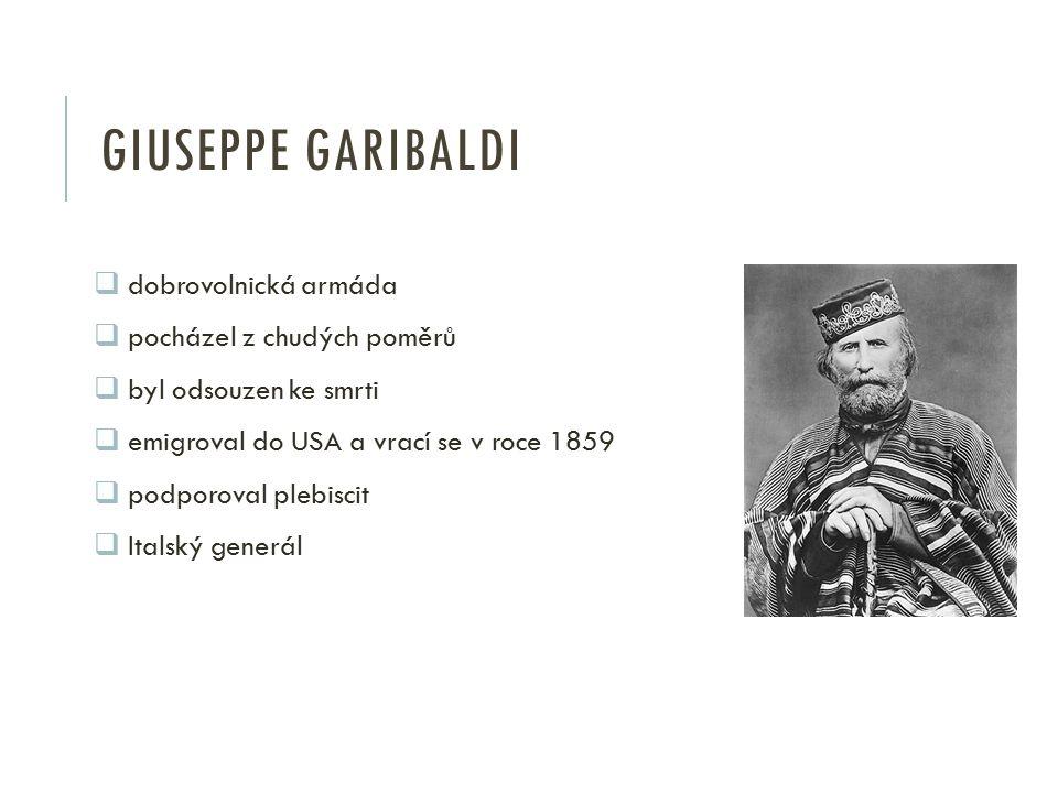 GIUSEPPE GARIBALDI  dobrovolnická armáda  pocházel z chudých poměrů  byl odsouzen ke smrti  emigroval do USA a vrací se v roce 1859  podporoval p