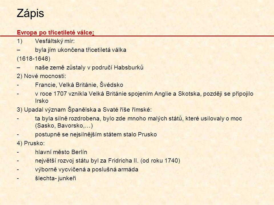 Zápis Evropa po třicetileté válce: 1)Vesfáltský mír: –byla jím ukončena třicetiletá válka (1618-1648) –naše země zůstaly v područí Habsburků 2) Nové m