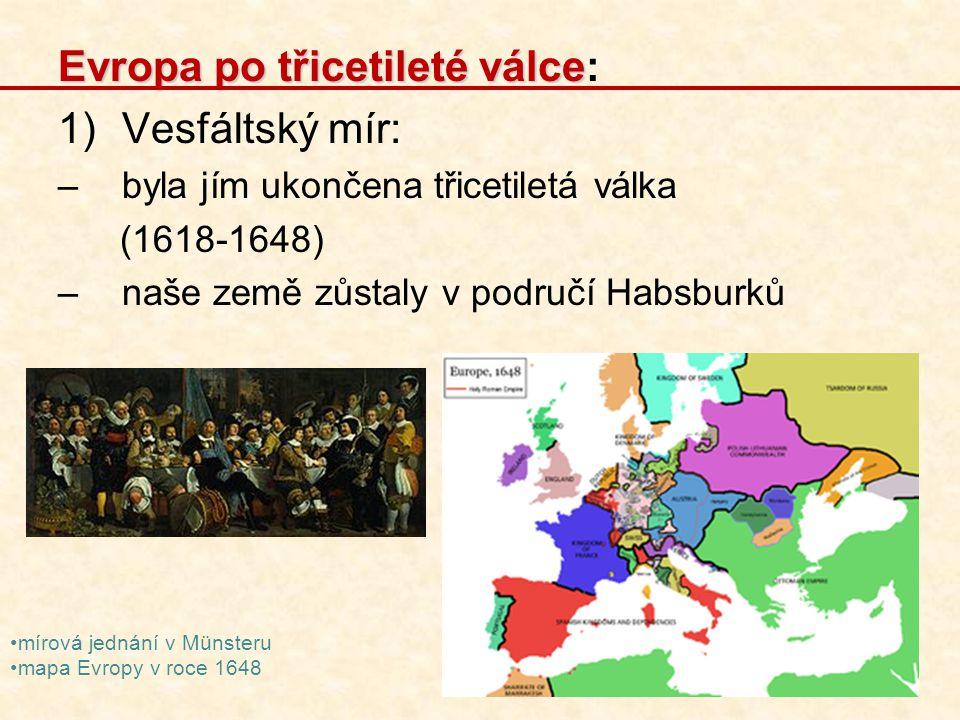 Zápis Evropa po třicetileté válce: 1)Vesfáltský mír: –byla jím ukončena třicetiletá válka (1618-1648) –naše země zůstaly v područí Habsburků 2) Nové mocnosti: -Francie, Velká Británie, Švédsko -v roce 1707 vznikla Velká Británie spojením Anglie a Skotska, později se připojilo Irsko 3) Upadal význam Španělska a Svaté říše římské: -ta byla silně rozdrobena, bylo zde mnoho malých států, které usilovaly o moc (Sasko, Bavorsko,…) -postupně se nejsilnějším státem stalo Prusko 4) Prusko: -hlavní město Berlín -největší rozvoj státu byl za Fridricha II.