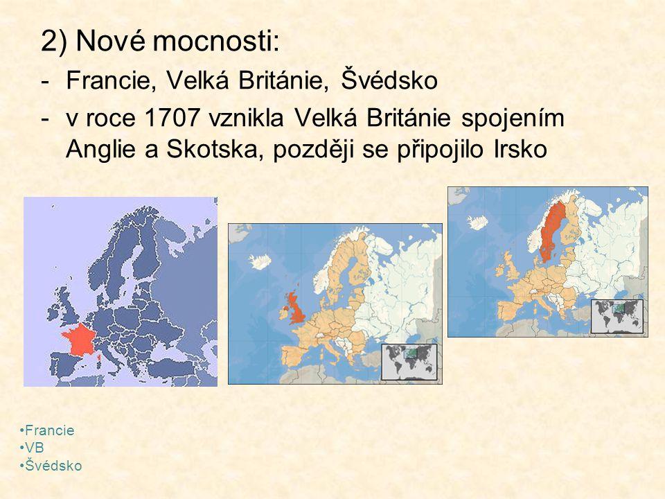2) Nové mocnosti: -Francie, Velká Británie, Švédsko -v roce 1707 vznikla Velká Británie spojením Anglie a Skotska, později se připojilo Irsko Francie