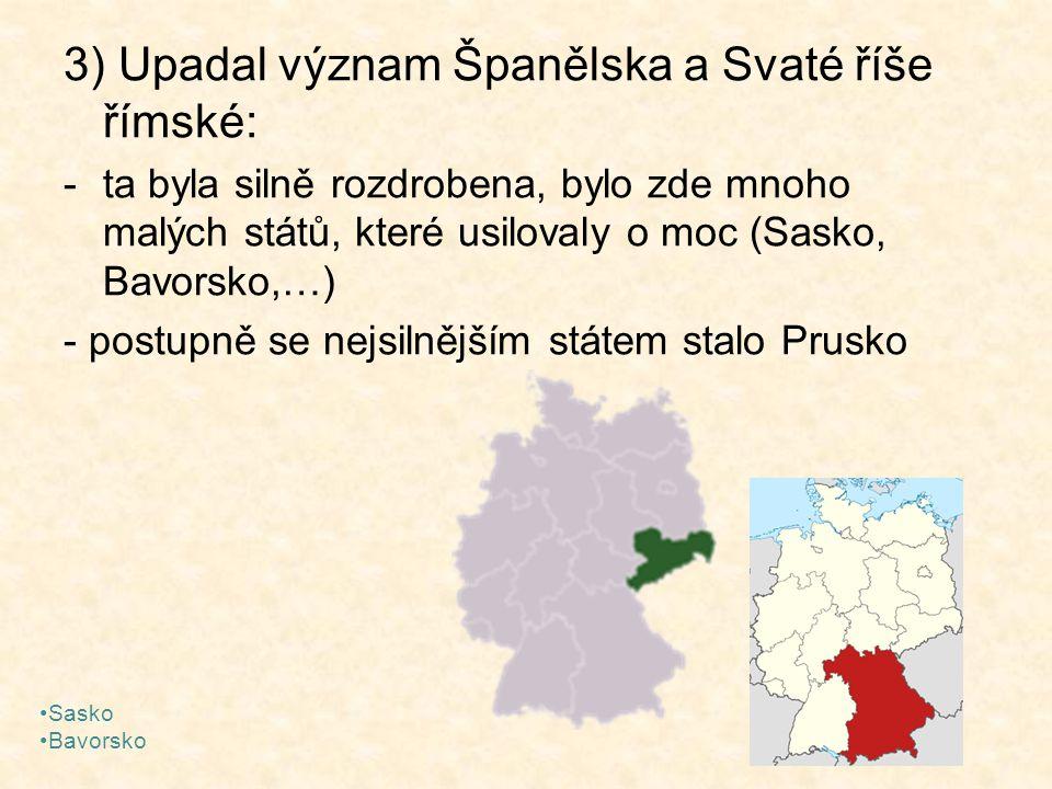 3) Upadal význam Španělska a Svaté říše římské: -ta byla silně rozdrobena, bylo zde mnoho malých států, které usilovaly o moc (Sasko, Bavorsko,…) - po