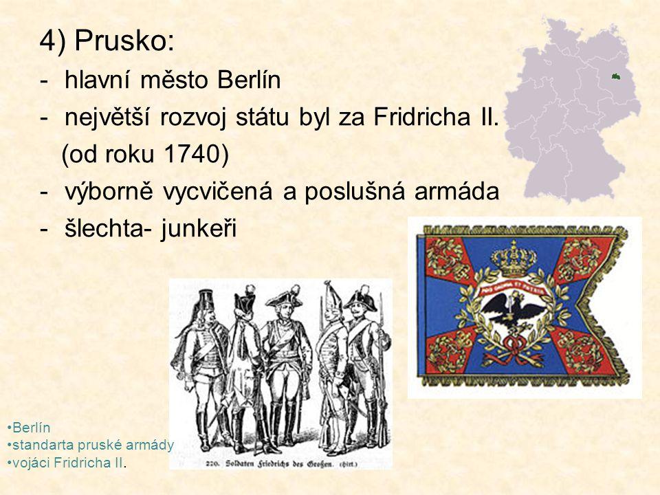 4) Prusko: -hlavní město Berlín -největší rozvoj státu byl za Fridricha II. (od roku 1740) -výborně vycvičená a poslušná armáda -šlechta- junkeři Berl