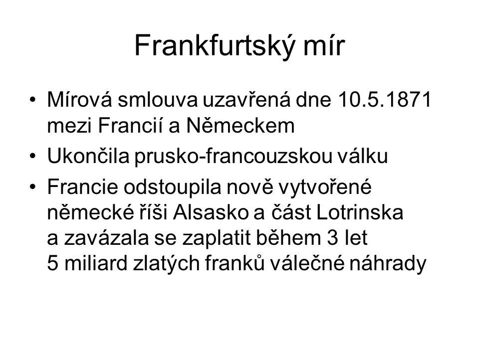 Frankfurtský mír Mírová smlouva uzavřená dne 10.5.1871 mezi Francií a Německem Ukončila prusko-francouzskou válku Francie odstoupila nově vytvořené německé říši Alsasko a část Lotrinska a zavázala se zaplatit během 3 let 5 miliard zlatých franků válečné náhrady