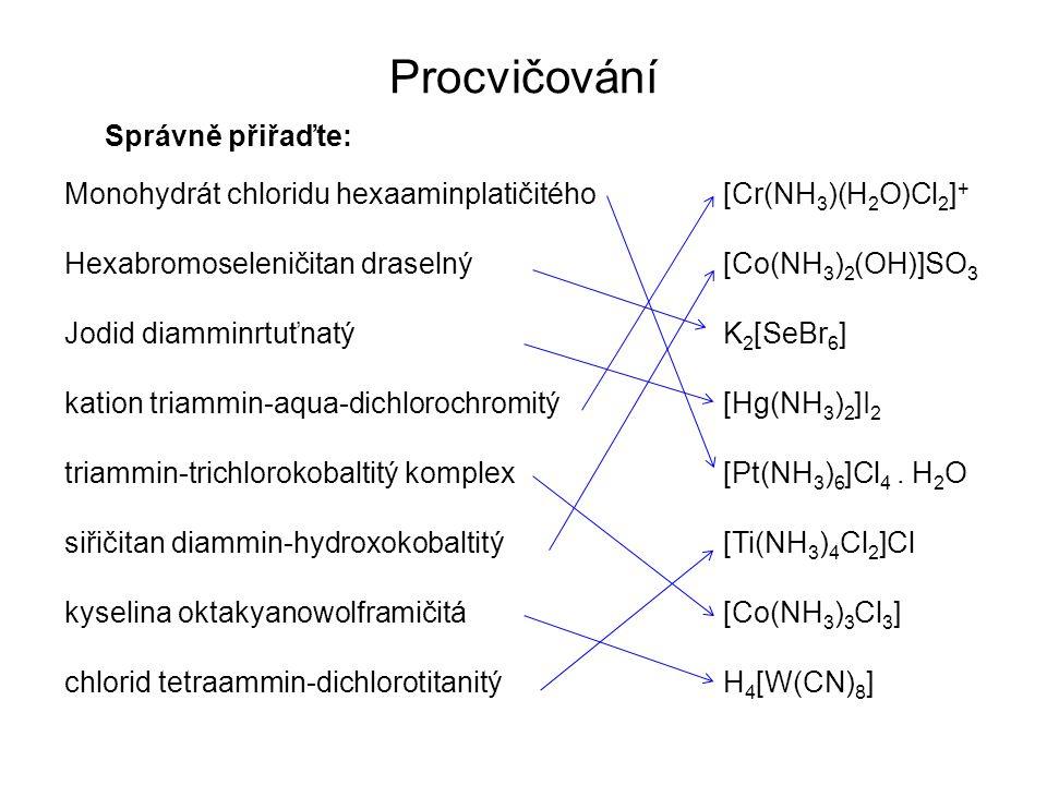 Procvičování Správně přiřaďte: Monohydrát chloridu hexaaminplatičitého Hexabromoseleničitan draselný Jodid diamminrtuťnatý kation triammin-aqua-dichlorochromitý triammin-trichlorokobaltitý komplex siřičitan diammin-hydroxokobaltitý kyselina oktakyanowolframičitá chlorid tetraammin-dichlorotitanitý [Cr(NH 3 )(H 2 O)Cl 2 ] + [Co(NH 3 ) 2 (OH)]SO 3 K 2 [SeBr 6 ] [Hg(NH 3 ) 2 ]I 2 [Pt(NH 3 ) 6 ]Cl 4.