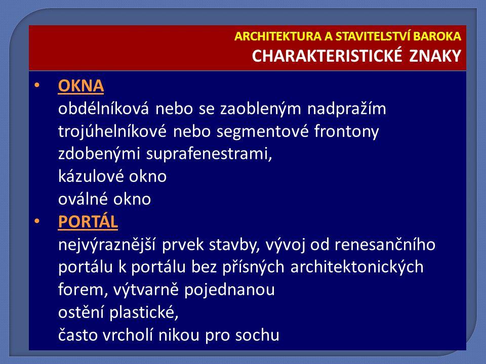 OKNA obdélníková nebo se zaobleným nadpražím trojúhelníkové nebo segmentové frontony zdobenými suprafenestrami, kázulové okno oválné okno PORTÁL nejvýraznější prvek stavby, vývoj od renesančního portálu k portálu bez přísných architektonických forem, výtvarně pojednanou ostění plastické, často vrcholí nikou pro sochu ARCHITEKTURA A STAVITELSTVÍ BAROKA CHARAKTERISTICKÉ ZNAKY