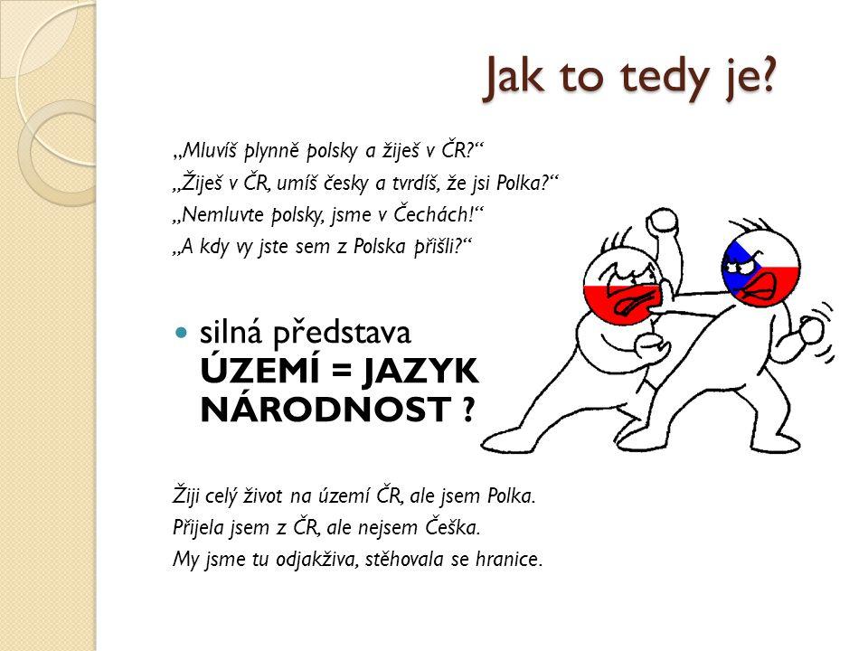 """Jak to tedy je? """"Mluvíš plynně polsky a žiješ v ČR?"""" """"Žiješ v ČR, umíš česky a tvrdíš, že jsi Polka?"""" """"Nemluvte polsky, jsme v Čechách!"""" """"A kdy vy jst"""