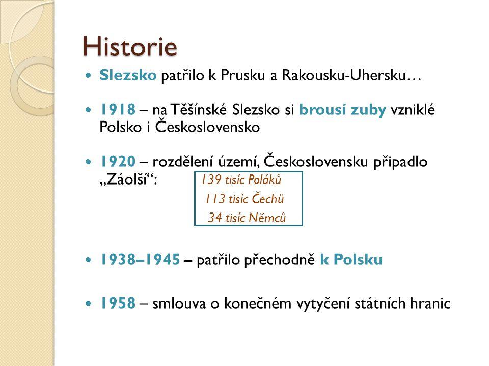 Historie Slezsko patřilo k Prusku a Rakousku-Uhersku… 1918 – na Těšínské Slezsko si brousí zuby vzniklé Polsko i Československo 1920 – rozdělení území