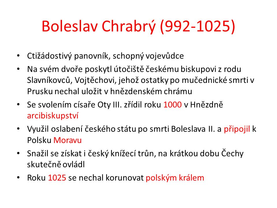 Boleslav Chrabrý (992-1025) Ctižádostivý panovník, schopný vojevůdce Na svém dvoře poskytl útočiště českému biskupovi z rodu Slavníkovců, Vojtěchovi,