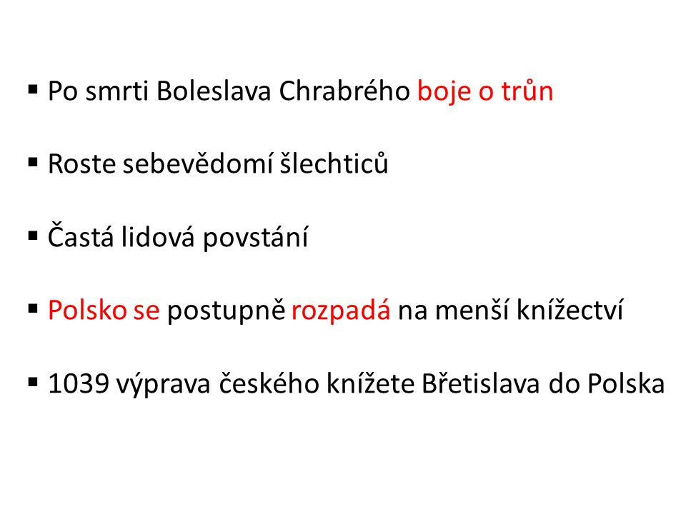  Po smrti Boleslava Chrabrého boje o trůn  Roste sebevědomí šlechticů  Častá lidová povstání  Polsko se postupně rozpadá na menší knížectví  1039