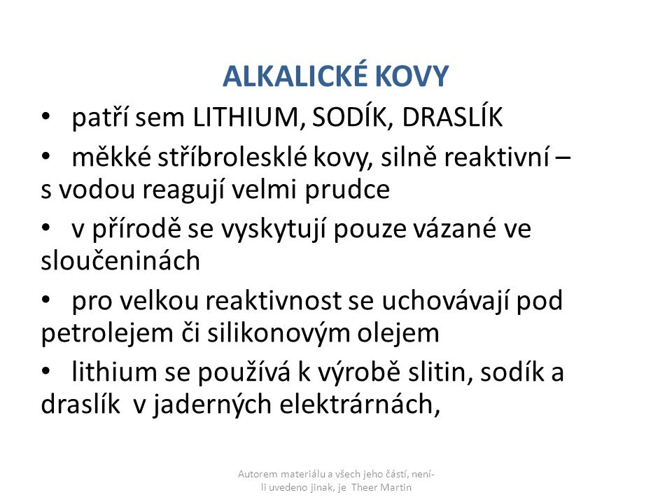 ALKALICKÉ KOVY patří sem LITHIUM, SODÍK, DRASLÍK měkké stříbrolesklé kovy, silně reaktivní – s vodou reagují velmi prudce v přírodě se vyskytují pouze vázané ve sloučeninách pro velkou reaktivnost se uchovávají pod petrolejem či silikonovým olejem lithium se používá k výrobě slitin, sodík a draslík v jaderných elektrárnách, Autorem materiálu a všech jeho částí, není- li uvedeno jinak, je Theer Martin