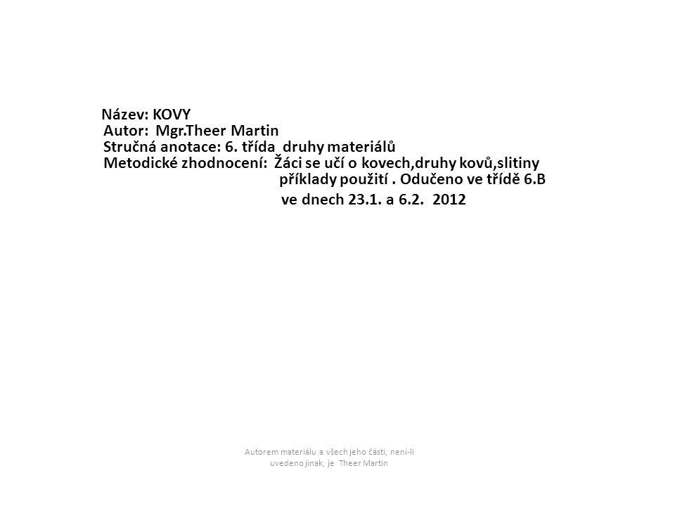 Název: KOVY Autor: Mgr.Theer Martin Stručná anotace: 6. třída druhy materiálů Metodické zhodnocení: Žáci se učí o kovech,druhy kovů,slitiny příklady p