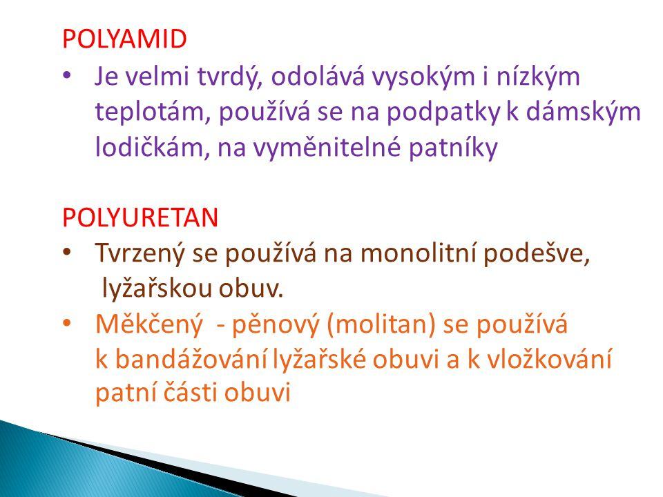 POLYAMID Je velmi tvrdý, odolává vysokým i nízkým teplotám, používá se na podpatky k dámským lodičkám, na vyměnitelné patníky POLYURETAN Tvrzený se po