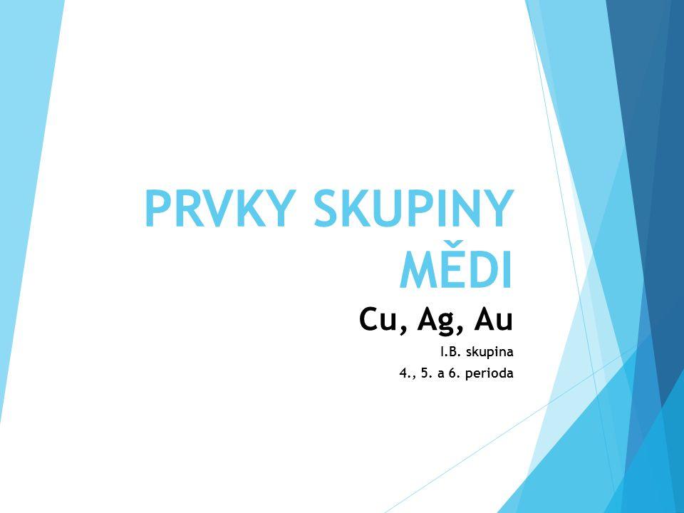 PRVKY SKUPINY MĚDI Cu, Ag, Au I.B. skupina 4., 5. a 6. perioda