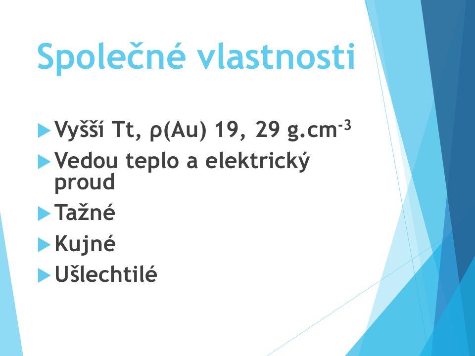 Společné vlastnosti  Vyšší Tt, ρ(Au) 19, 29 g.cm -3  Vedou teplo a elektrický proud  Tažné  Kujné  Ušlechtilé