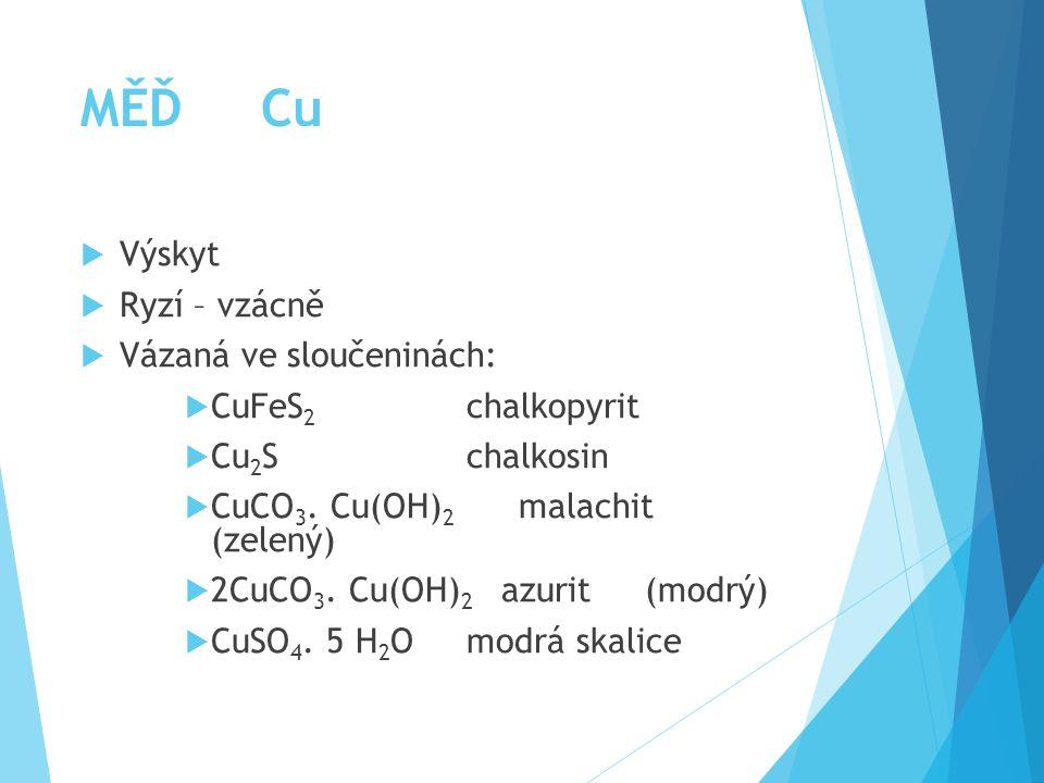 MĚĎ Cu  Výskyt  Ryzí – vzácně  Vázaná ve sloučeninách:  CuFeS 2 chalkopyrit  Cu 2 S chalkosin  CuCO 3.