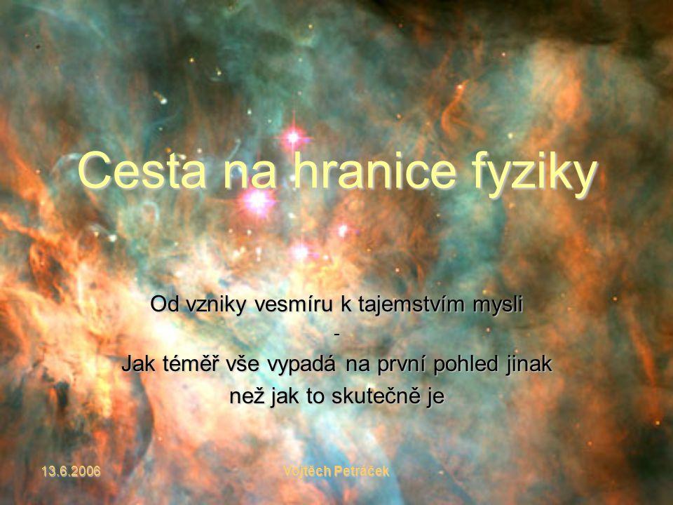 13.6.2006Vojtěch Petráček Cesta na hranice fyziky Od vzniky vesmíru k tajemstvím mysli - Jak téměř vše vypadá na první pohled jinak než jak to skutečně je