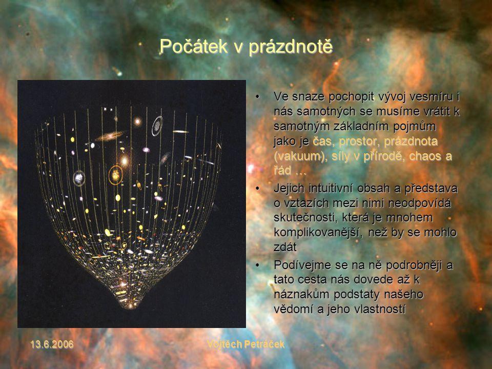 13.6.2006Vojtěch Petráček Počátek v prázdnotě Ve snaze pochopit vývoj vesmíru i nás samotných se musíme vrátit k samotným základním pojmům jako je čas, prostor, prázdnota (vakuum), síly v přírodě, chaos a řád …Ve snaze pochopit vývoj vesmíru i nás samotných se musíme vrátit k samotným základním pojmům jako je čas, prostor, prázdnota (vakuum), síly v přírodě, chaos a řád … Jejich intuitivní obsah a představa o vztazích mezi nimi neodpovídá skutečnosti, která je mnohem komplikovanější, než by se mohlo zdátJejich intuitivní obsah a představa o vztazích mezi nimi neodpovídá skutečnosti, která je mnohem komplikovanější, než by se mohlo zdát Podívejme se na ně podrobněji a tato cesta nás dovede až k náznakům podstaty našeho vědomí a jeho vlastnostíPodívejme se na ně podrobněji a tato cesta nás dovede až k náznakům podstaty našeho vědomí a jeho vlastností