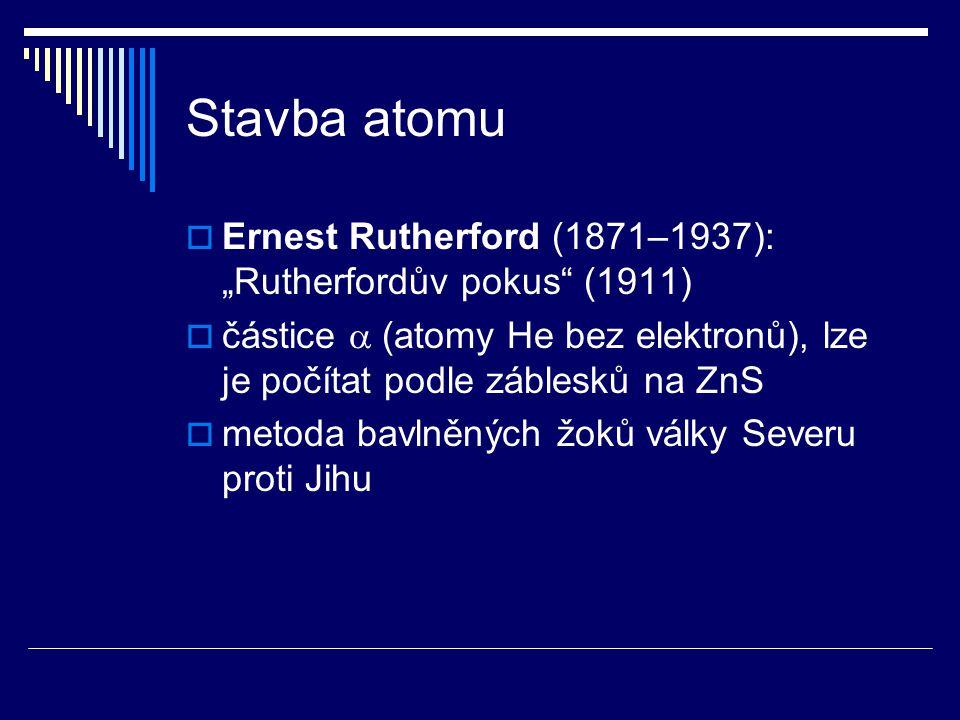 """Stavba atomu  Ernest Rutherford (1871–1937): """"Rutherfordův pokus"""" (1911)  částice  (atomy He bez elektronů), lze je počítat podle záblesků na ZnS """