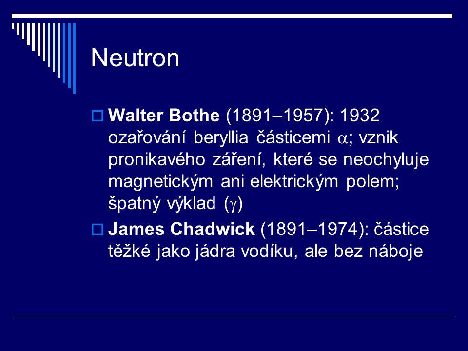 Neutron  Walter Bothe (1891–1957): 1932 ozařování beryllia částicemi  ; vznik pronikavého záření, které se neochyluje magnetickým ani elektrickým po