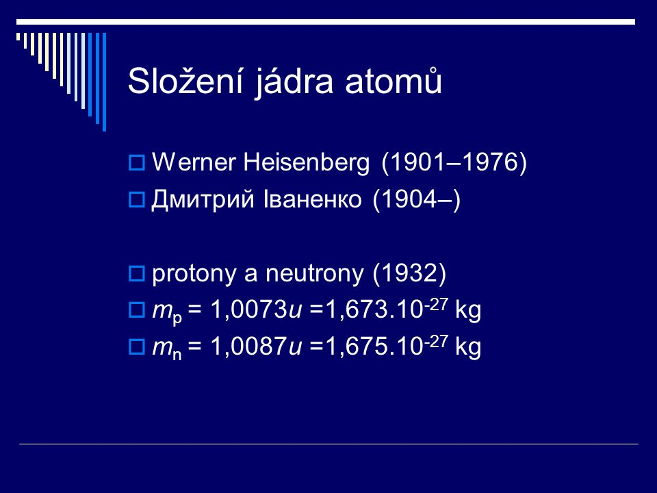 Složení jádra atomů  Werner Heisenberg (1901–1976)  Дмитрий Іваненко (1904–)  protony a neutrony (1932)  m p = 1,0073u =1,673.10 -27 kg  m n = 1,
