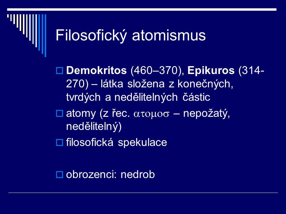 Filosofický atomismus  Demokritos (460–370), Epikuros (314- 270) – látka složena z konečných, tvrdých a nedělitelných částic  atomy (z řec.  –