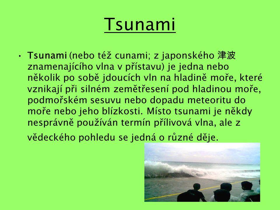 Tsunami Tsunami (nebo též cunami; z japonského 津波 znamenajícího vlna v přístavu) je jedna nebo několik po sobě jdoucích vln na hladině moře, které vznikají při silném zemětřesení pod hladinou moře, podmořském sesuvu nebo dopadu meteoritu do moře nebo jeho blízkosti.