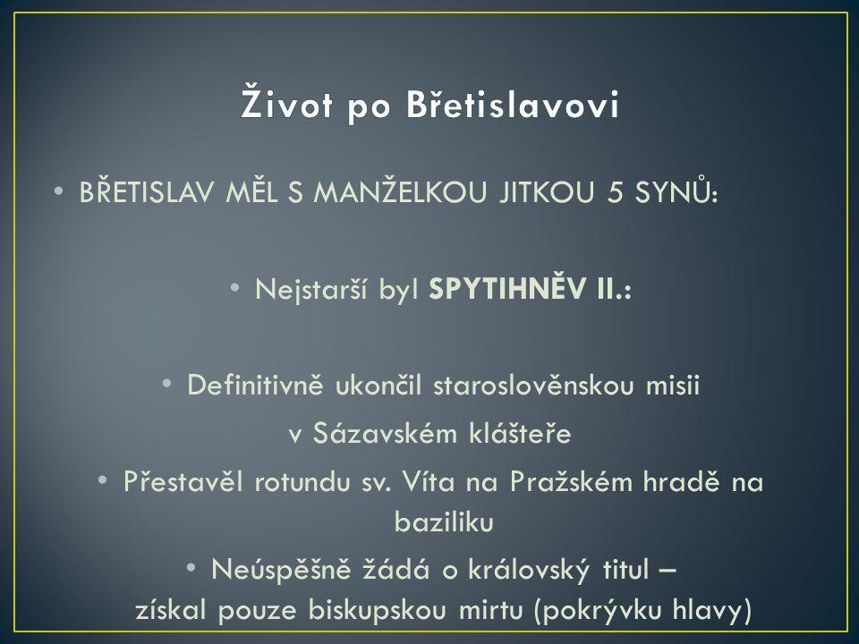 BŘETISLAV MĚL S MANŽELKOU JITKOU 5 SYNŮ: Nejstarší byl SPYTIHNĚV II.: Definitivně ukončil staroslověnskou misii v Sázavském klášteře Přestavěl rotundu
