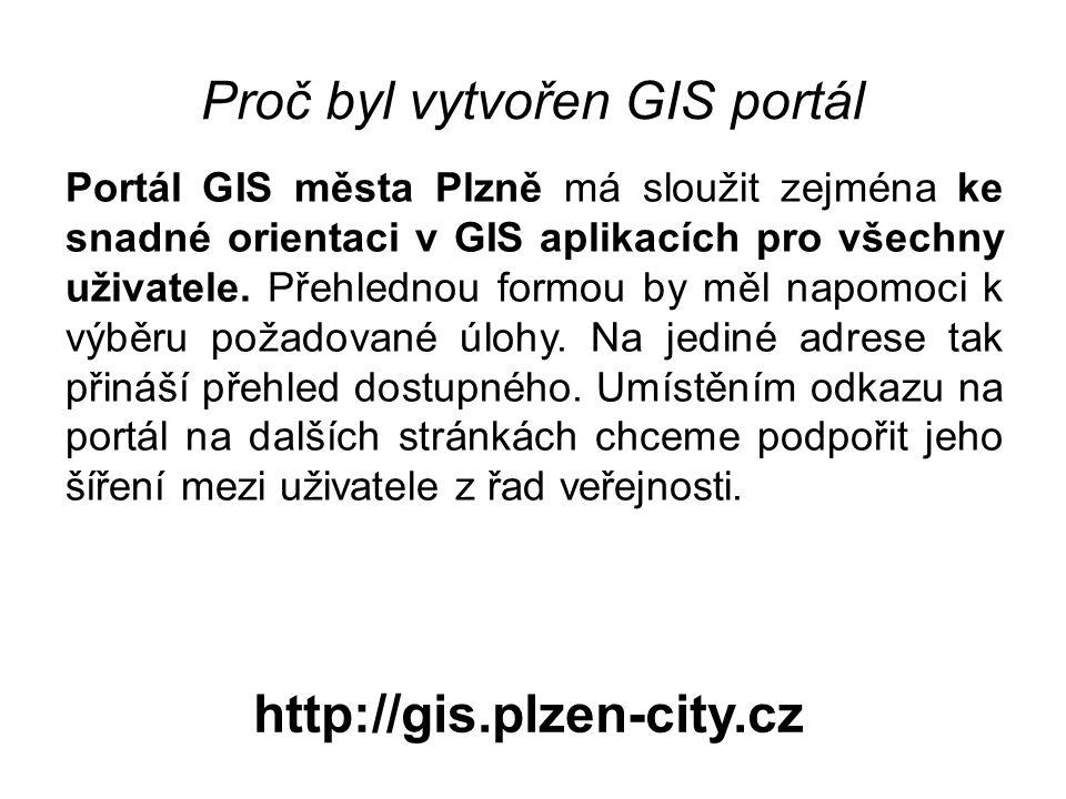 Proč byl vytvořen GIS portál http://gis.plzen-city.cz Portál GIS města Plzně má sloužit zejména ke snadné orientaci v GIS aplikacích pro všechny uživa