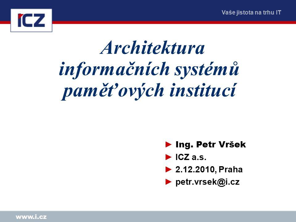 Vaše jistota na trhu IT www.i.cz Architektura informačních systémů paměťových institucí ► Ing.