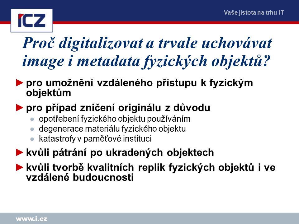 Vaše jistota na trhu IT www.i.cz Proč digitalizovat a trvale uchovávat image i metadata fyzických objektů.