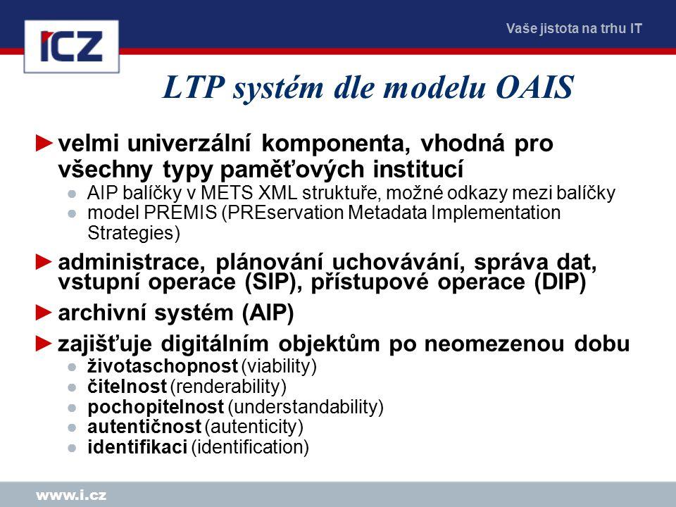 Vaše jistota na trhu IT www.i.cz LTP systém dle modelu OAIS ►velmi univerzální komponenta, vhodná pro všechny typy paměťových institucí ●AIP balíčky v METS XML struktuře, možné odkazy mezi balíčky ●model PREMIS (PREservation Metadata Implementation Strategies) ►administrace, plánování uchovávání, správa dat, vstupní operace (SIP), přístupové operace (DIP) ►archivní systém (AIP) ►zajišťuje digitálním objektům po neomezenou dobu ●životaschopnost (viability) ●čitelnost (renderability) ●pochopitelnost (understandability) ●autentičnost (autenticity) ●identifikaci (identification)