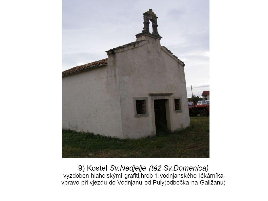 9) Kostel Sv.Nedjelje (též Sv.Domenica) vyzdoben hlaholskými grafiti,hrob 1.vodnjanského lékárníka vpravo při vjezdu do Vodnjanu od Puly(odbočka na G