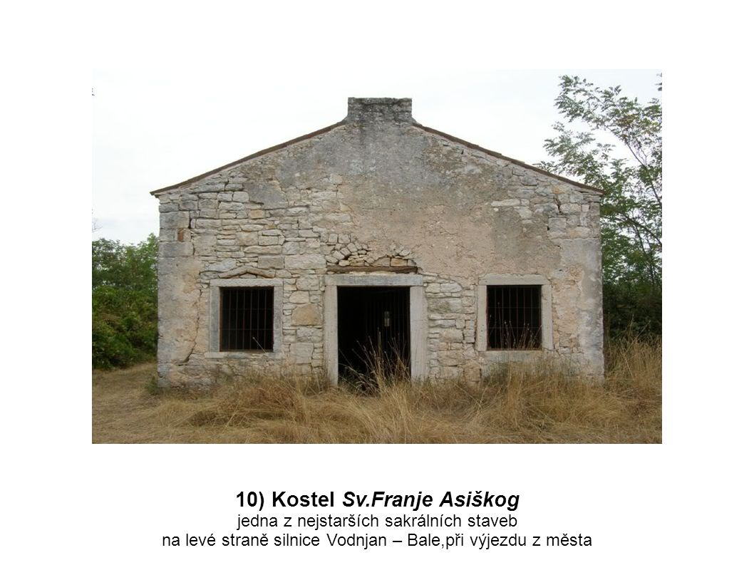 10) Kostel Sv.Franje Asiškog jedna z nejstarších sakrálních staveb na levé straně silnice Vodnjan – Bale,při výjezdu z města