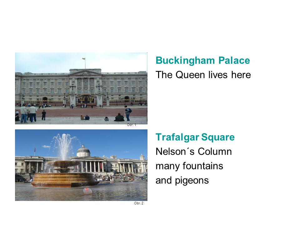 Buckingham Palace The Queen lives here Trafalgar Square Nelson´s Column many fountains and pigeons Obr.