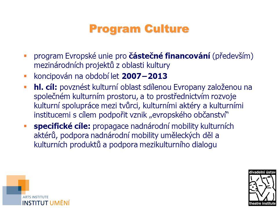 Program Culture – struktura  Strand 1 − podpora kulturních projektů (1.1 projekty víceleté spolupráce − dlouhodobé projekty, 1.2.1 akce spolupráce − krátkodobé projekty, 1.2.2 literární překlady a 1.3 zvláštní akce)  Strand 2 − podpora subjektů aktivních v oblasti kultury na evropské úrovni  Strand 3 − podpora studií, analýz, sběru a šíření informací v oblasti kulturní spolupráce a evropské kulturní politiky; podpora národních kanceláří