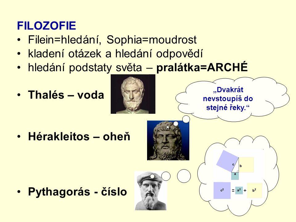 """FILOZOFIE Filein=hledání, Sophia=moudrost kladení otázek a hledání odpovědí hledání podstaty světa – pralátka=ARCHÉ Thalés – voda Hérakleitos – oheň Pythagorás - číslo """"Dvakrát nevstoupíš do stejné řeky."""