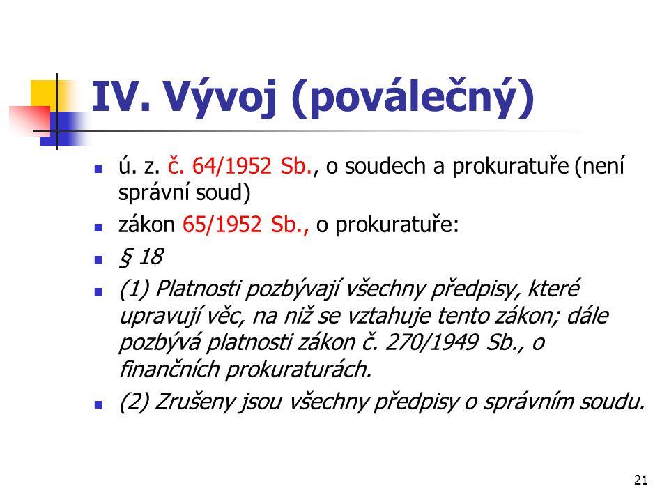 IV. Vývoj (poválečný) ú. z. č. 64/1952 Sb., o soudech a prokuratuře (není správní soud) zákon 65/1952 Sb., o prokuratuře: § 18 (1) Platnosti pozbývají