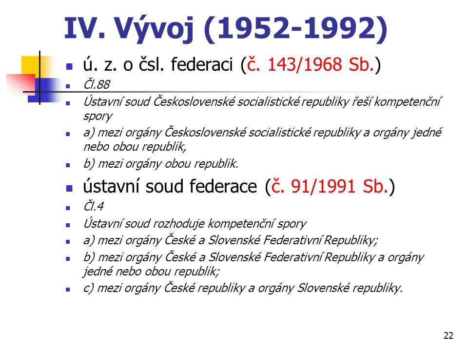 IV. Vývoj (1952-1992) ú. z. o čsl. federaci (č. 143/1968 Sb.) Čl.88 Ústavní soud Československé socialistické republiky řeší kompetenční spory a) mezi
