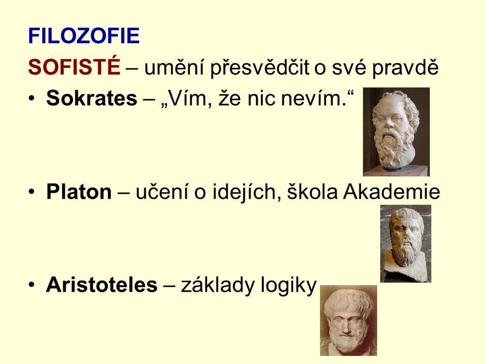 """FILOZOFIE SOFISTÉ – umění přesvědčit o své pravdě Sokrates – """"Vím, že nic nevím."""" Platon – učení o idejích, škola Akademie Aristoteles – základy logik"""