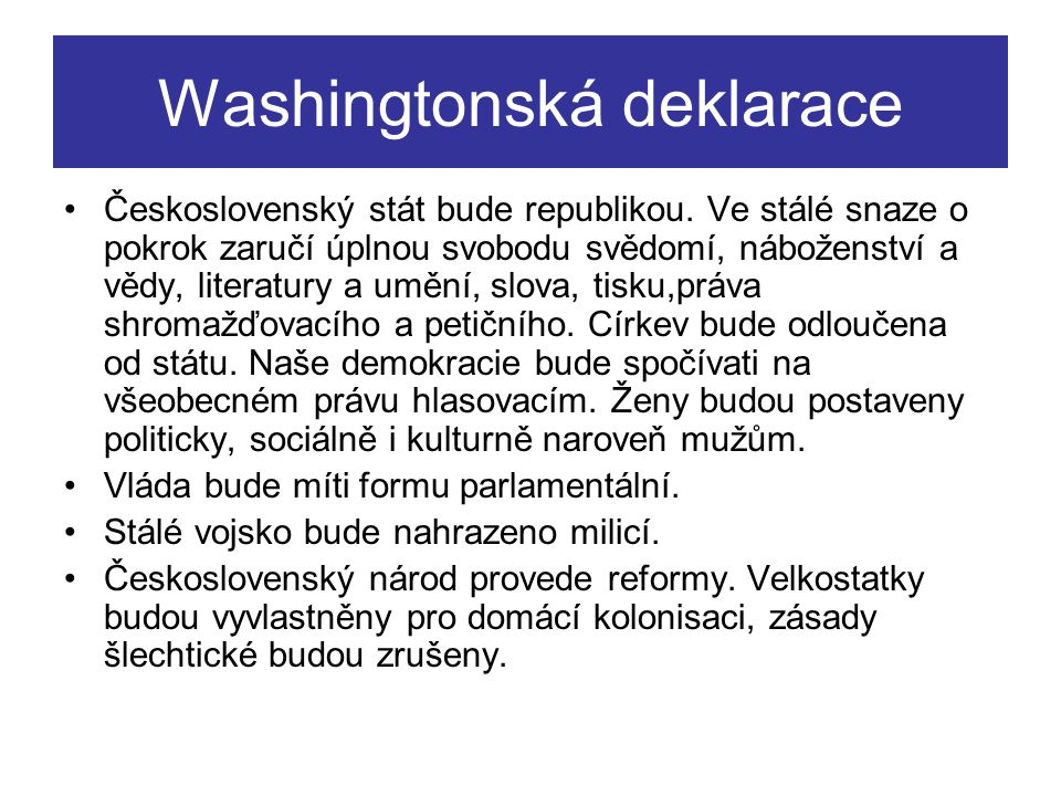 Washingtonská deklarace Československý stát bude republikou. Ve stálé snaze o pokrok zaručí úplnou svobodu svědomí, náboženství a vědy, literatury a u