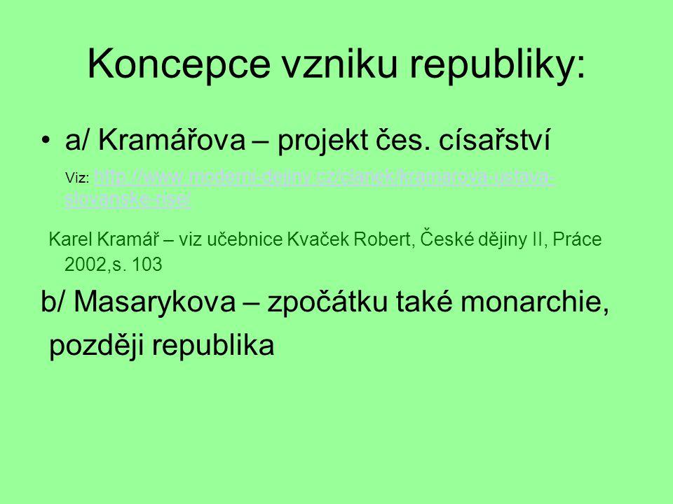 Koncepce vzniku republiky: a/ Kramářova – projekt čes. císařství Viz: http://www.moderni-dejiny.cz/clanek/kramarova-ustava- slovanske-rise/ http://www