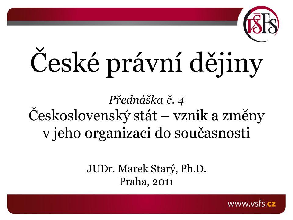 České právní dějiny Přednáška č. 4 Československý stát – vznik a změny v jeho organizaci do současnosti JUDr. Marek Starý, Ph.D. Praha, 2011