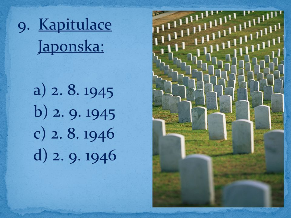 9. Kapitulace Japonska: a) 2. 8. 1945 b) 2. 9. 1945 c) 2. 8. 1946 d) 2. 9. 1946