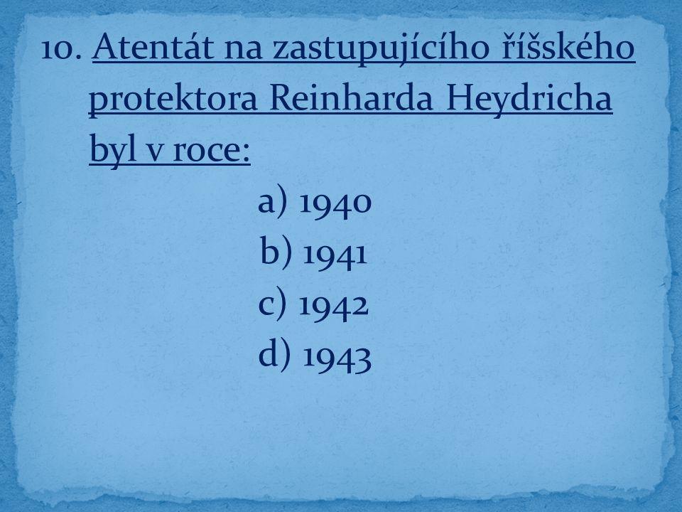 10. Atentát na zastupujícího říšského protektora Reinharda Heydricha byl v roce: a) 1940 b) 1941 c) 1942 d) 1943