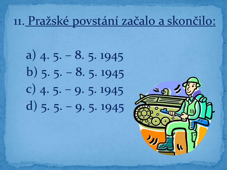11. Pražské povstání začalo a skončilo: a) 4. 5.