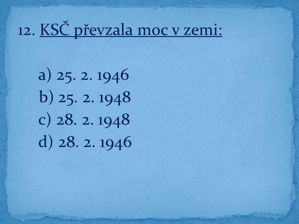 12. KSČ převzala moc v zemi: a) 25. 2. 1946 b) 25. 2. 1948 c) 28. 2. 1948 d) 28. 2. 1946